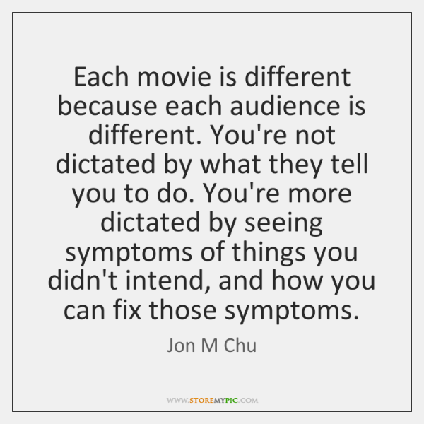 Each movie is different because each audience is different. You're not dictated ...