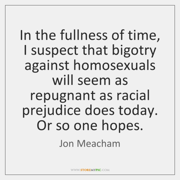In the fullness of time, I suspect that bigotry against homosexuals will ...