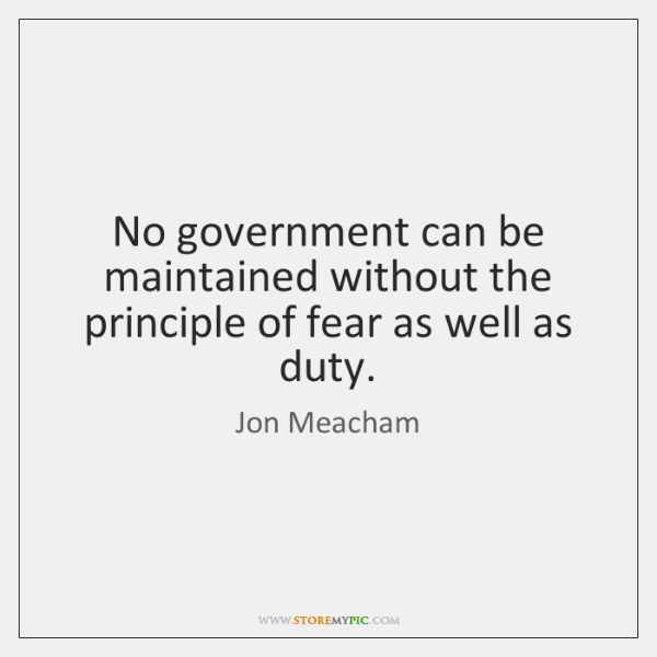 No government can be maintained without the principle of fear as well ...