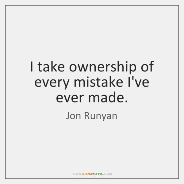 I take ownership of every mistake I've ever made.