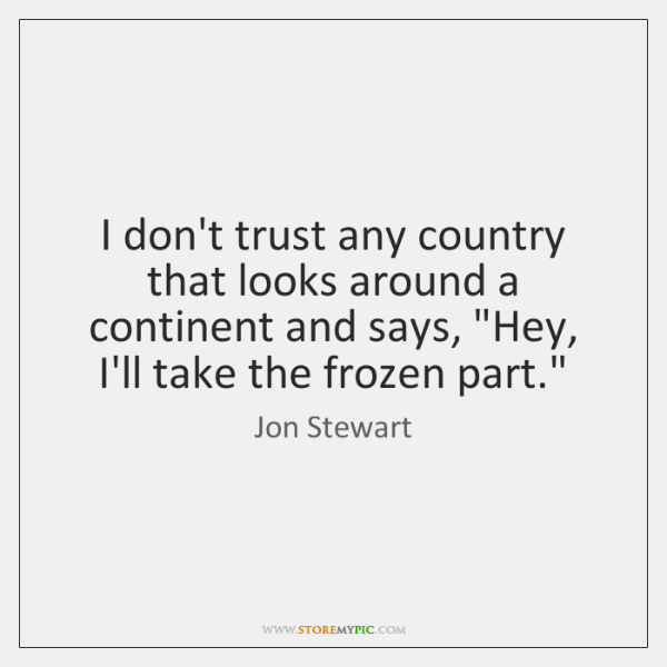 "I don't trust any country that looks around a continent and says, ""..."
