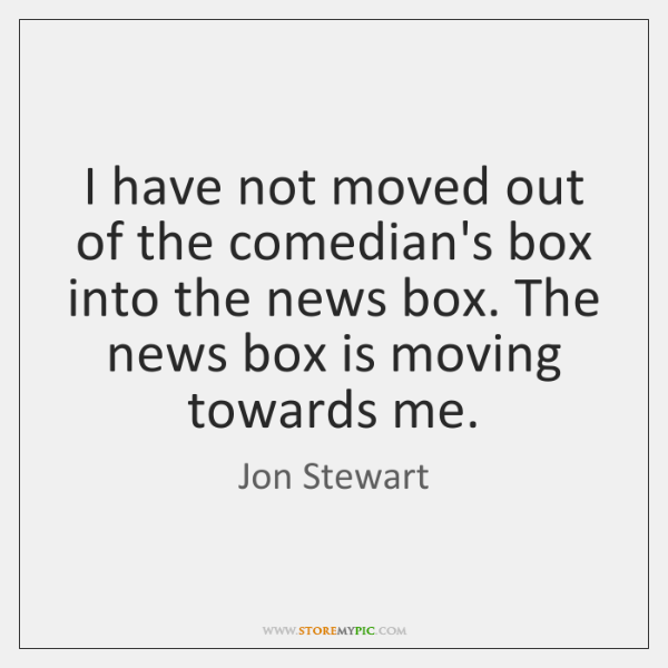 I have not moved out of the comedian's box into the news ...