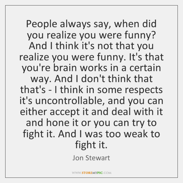 People always say, when did you realize you were funny? And I ...