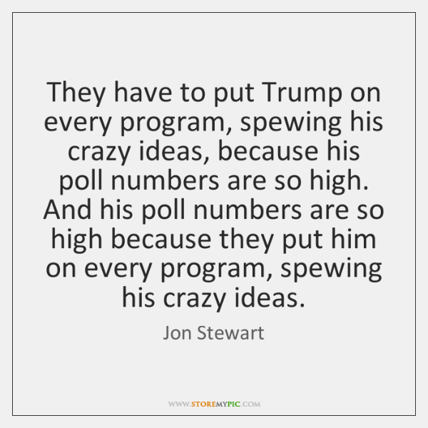 They have to put Trump on every program, spewing his crazy ideas, ...