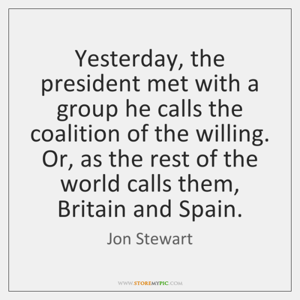 Yesterday, the president met with a group he calls the coalition of ...