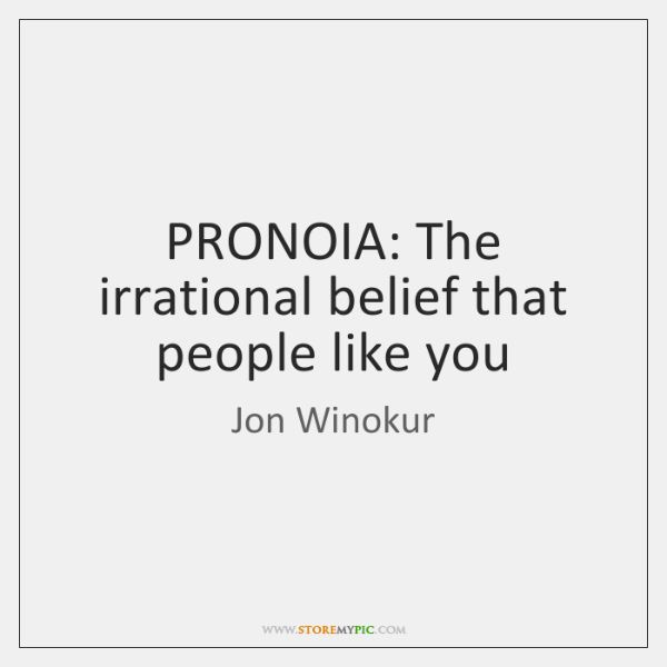 PRONOIA: The irrational belief that people like you