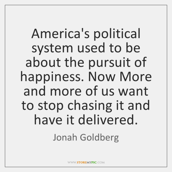 America's political system used to be about the pursuit of happiness. Now ...