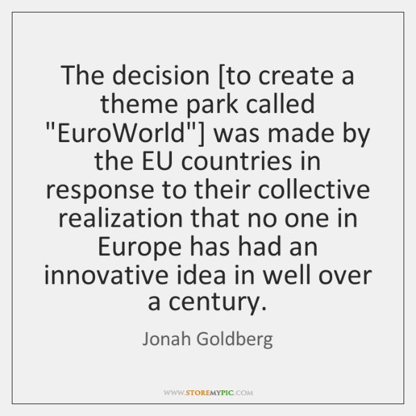 "The decision [to create a theme park called ""EuroWorld""] was made by ..."