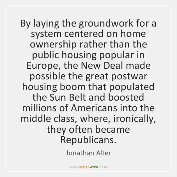 By laying the groundwork for a system centered on home ownership rather ...