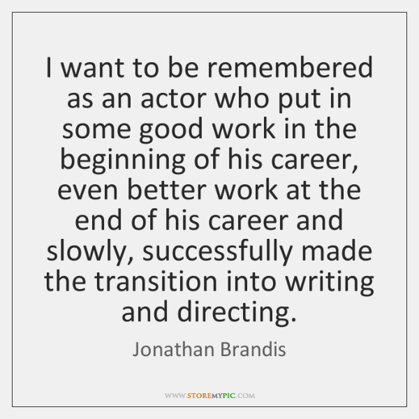 I want to be remembered as an actor who put in some ...