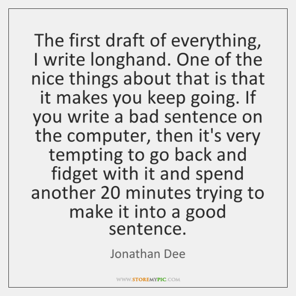 The first draft of everything, I write longhand. One of the nice ...