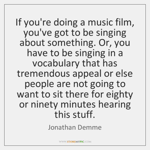 If you're doing a music film, you've got to be singing about ...