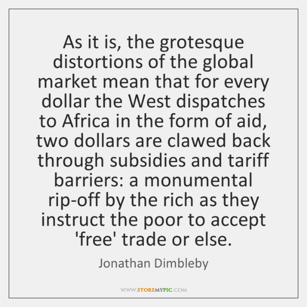 As it is, the grotesque distortions of the global market mean that ...