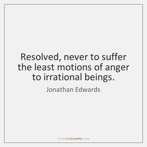 Resolved, never to suffer the least motions of anger to irrational beings.