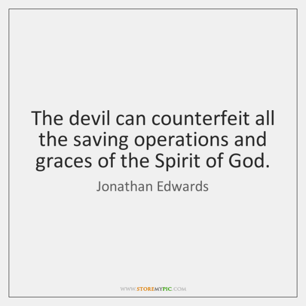 The devil can counterfeit all the saving operations and graces of the ...