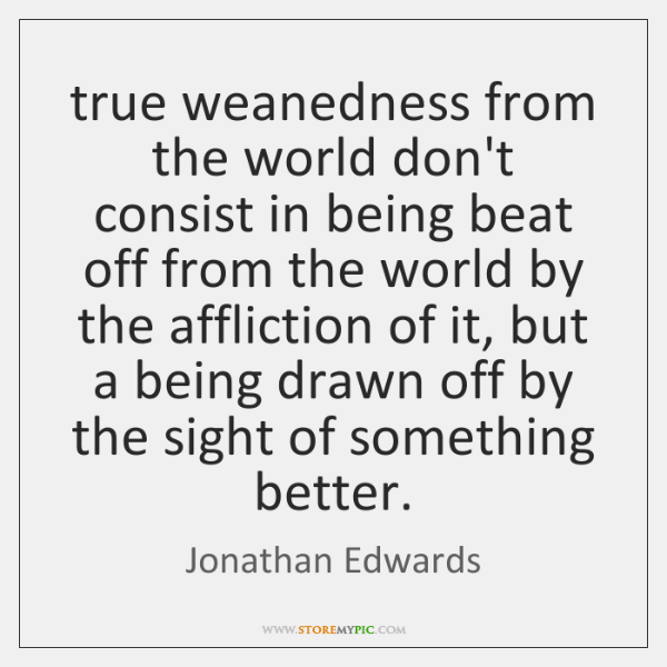 true weanedness from the world don't consist in being beat off from ...