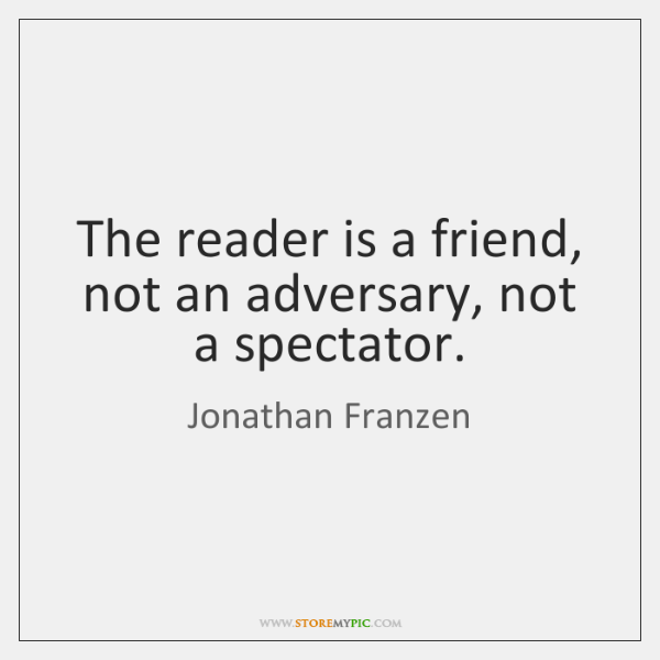 The reader is a friend, not an adversary, not a spectator.