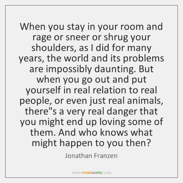 When you stay in your room and rage or sneer or shrug ...