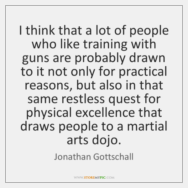 I think that a lot of people who like training with guns ...