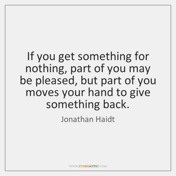 If you get something for nothing, part of you may be pleased, ...