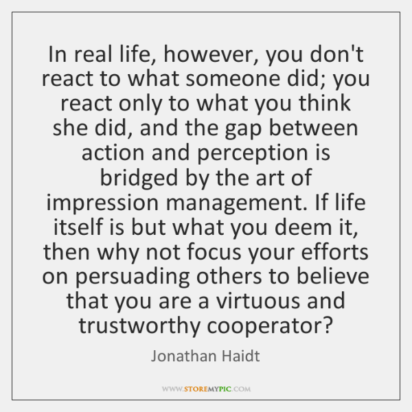 In real life, however, you don't react to what someone did; you ...