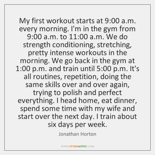 My first workout starts at 9:00 a.m. every morning. I'm in the ...