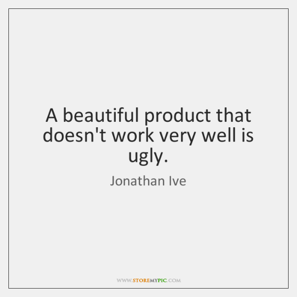A beautiful product that doesn't work very well is ugly.