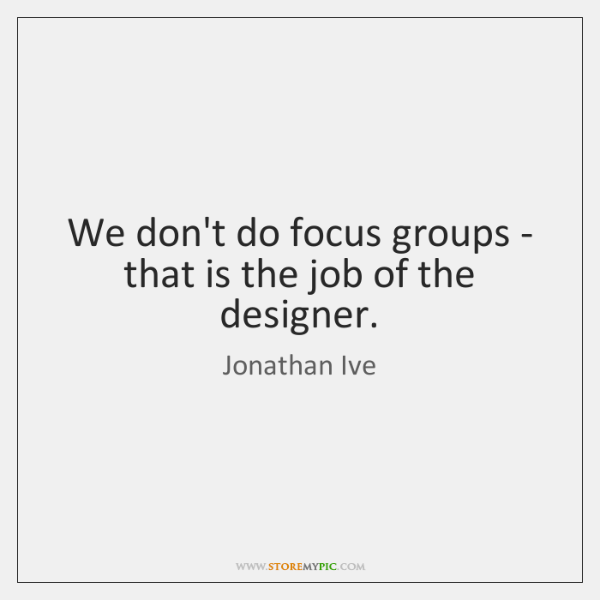 We don't do focus groups - that is the job of the ...