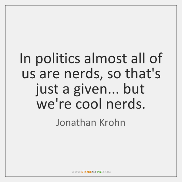 In politics almost all of us are nerds, so that's just a ...
