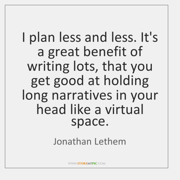 I plan less and less. It's a great benefit of writing lots, ...