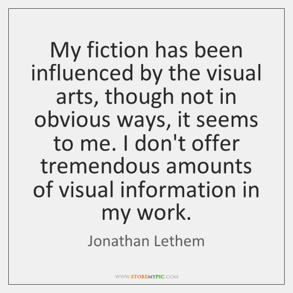 My fiction has been influenced by the visual arts, though not in ...