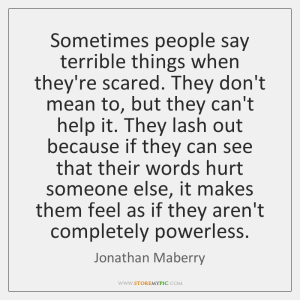 Sometimes people say terrible things when they're scared. They don't mean to, ...