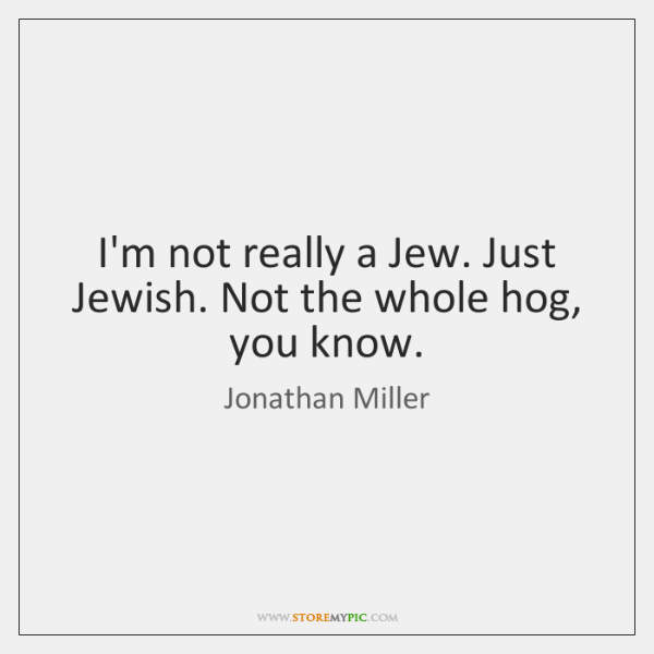 I'm not really a Jew. Just Jewish. Not the whole hog, you ...