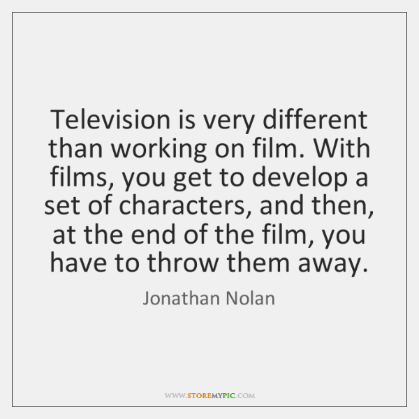 Television is very different than working on film. With films, you get ...