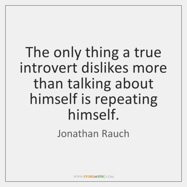 The only thing a true introvert dislikes more than talking about himself ...