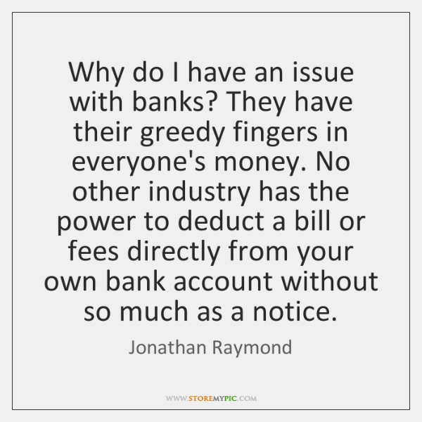 Why do I have an issue with banks? They have their greedy ...