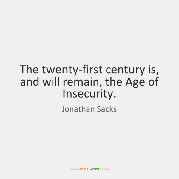 The twenty-first century is, and will remain, the Age of Insecurity.
