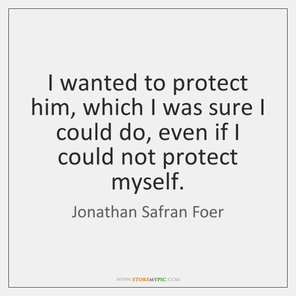 I wanted to protect him, which I was sure I could do, ...