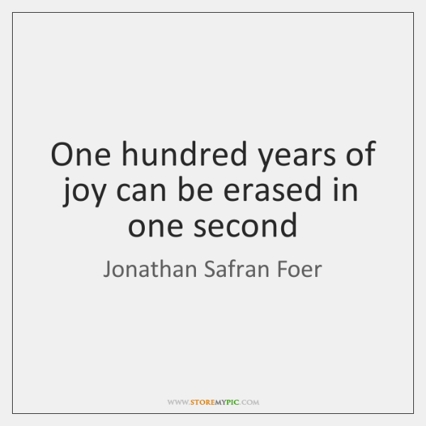 One hundred years of joy can be erased in one second