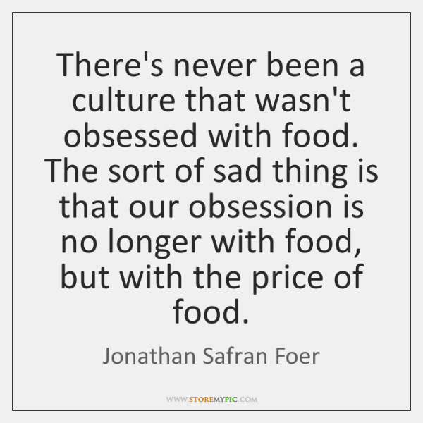 There's never been a culture that wasn't obsessed with food. The sort ...