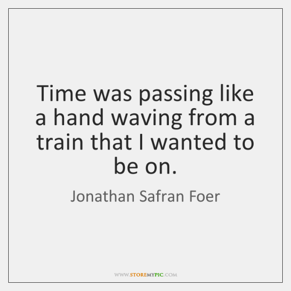 Time was passing like a hand waving from a train that I ...