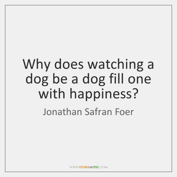 Why does watching a dog be a dog fill one with happiness?