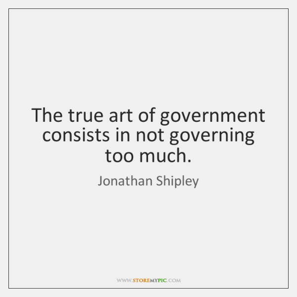The true art of government consists in not governing too much.