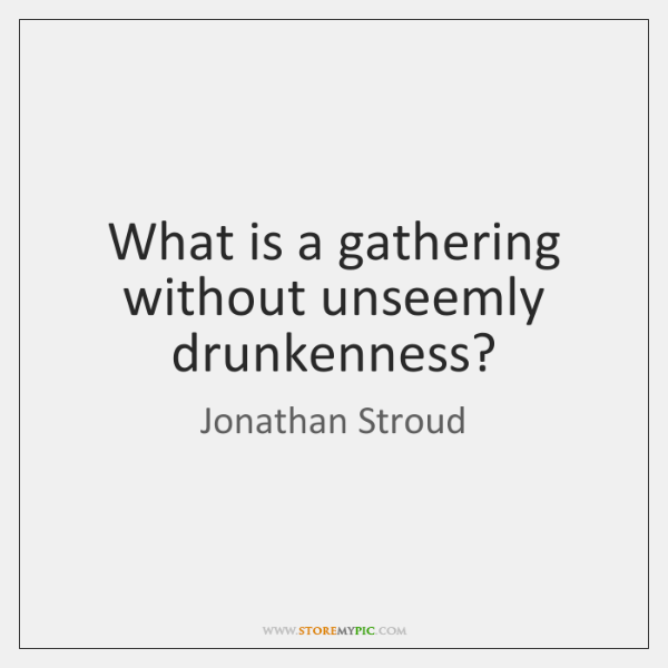 What is a gathering without unseemly drunkenness?