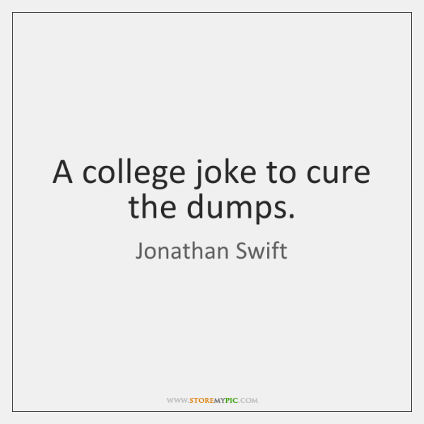 A college joke to cure the dumps.