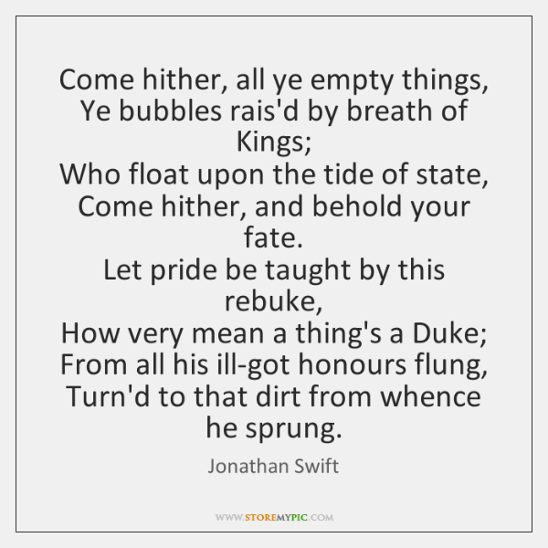 Come hither, all ye empty things,  Ye bubbles rais'd by breath of ...