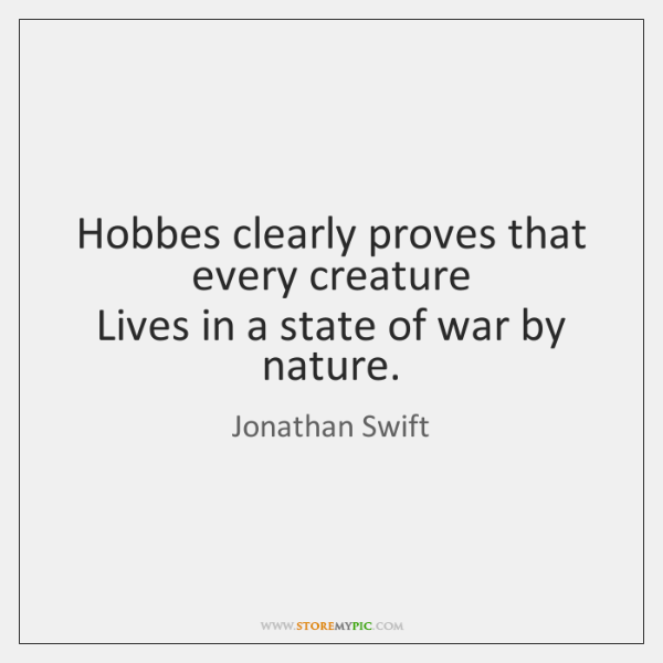 Hobbes clearly proves that every creature   Lives in a state of war ...