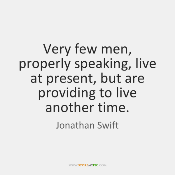 Very few men, properly speaking, live at present, but are providing to ...