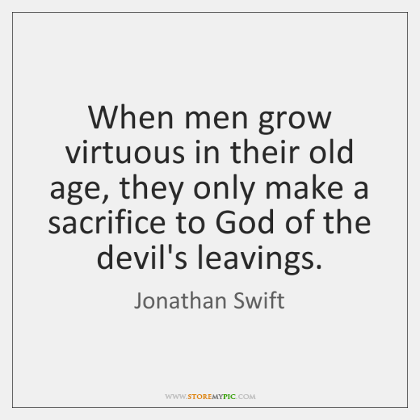 When men grow virtuous in their old age, they only make a ...