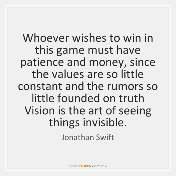 Whoever wishes to win in this game must have patience and money, ...